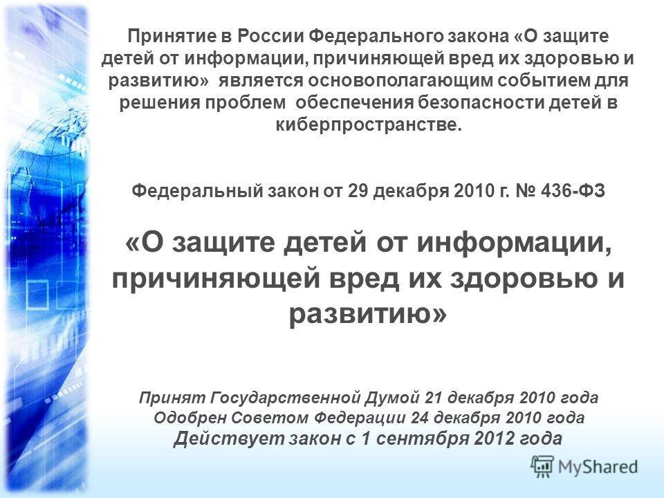 Принятие в России Федерального закона «О защите детей от информации, причиняющей вред их здоровью и развитию» является основополагающим событием для решения проблем обеспечения безопасности детей в киберпространстве. Федеральный закон от 29 декабря 2