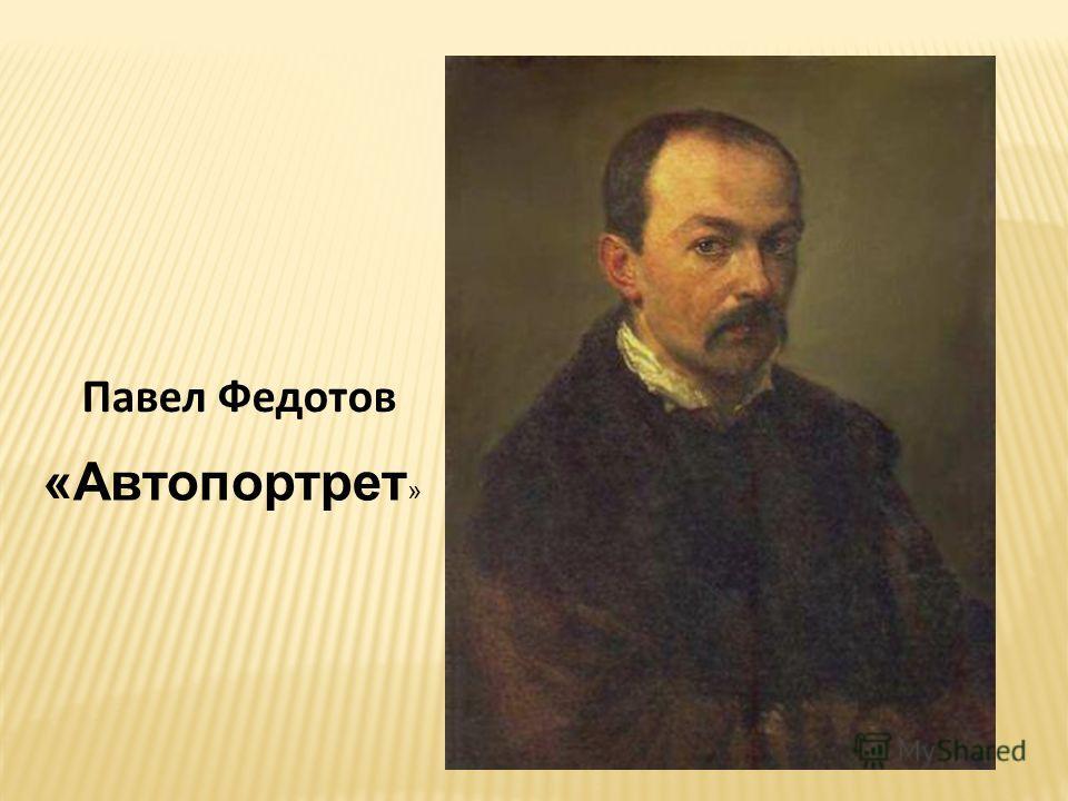 «Автопортрет » Павел Федотов