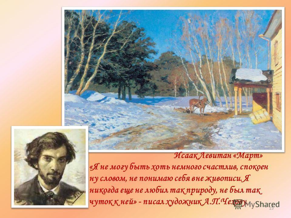 Исаак Левитан «Март» «Я не могу быть хоть немного счастлив, спокоен ну словом, не понимаю себя вне живописи. Я никогда еще не любил так природу, не был так чуток к ней» - писал художник А.П.Чехову. 15