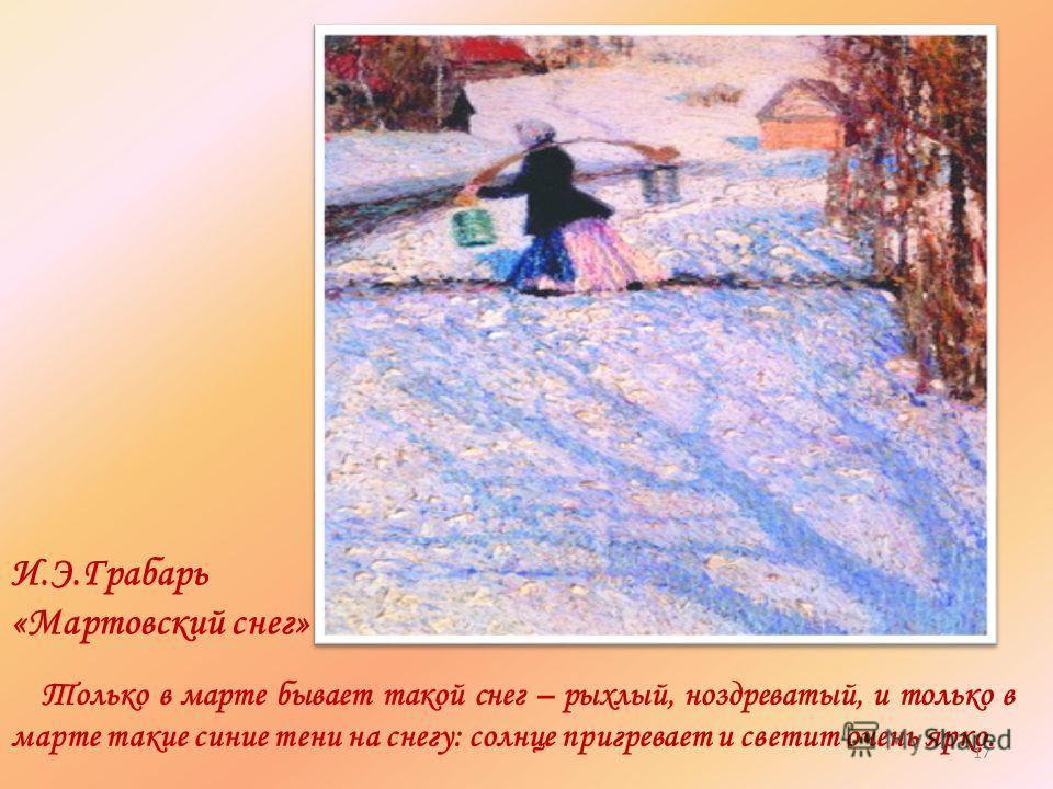 И.Э.Грабарь «Мартовский снег» Только в марте бывает такой снег – рыхлый, ноздреватый, и только в марте такие синие тени на снегу: солнце пригревает и светит очень ярко. 17