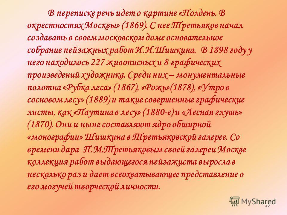 В переписке речь идет о картине «Полдень. В окрестностях Москвы» (1869). С нее Третьяков начал создавать в своем московском доме основательное собрание пейзажных работ И.И.Шишкина. В 1898 году у него находилось 227 живописных и 8 графических произвед