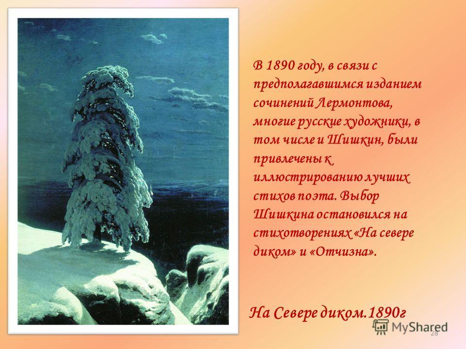 На Севере диком.1890г В 1890 году, в связи с предполагавшимся изданием сочинений Лермонтова, многие русские художники, в том числе и Шишкин, были привлечены к иллюстрированию лучших стихов поэта. Выбор Шишкина остановился на стихотворениях «На севере