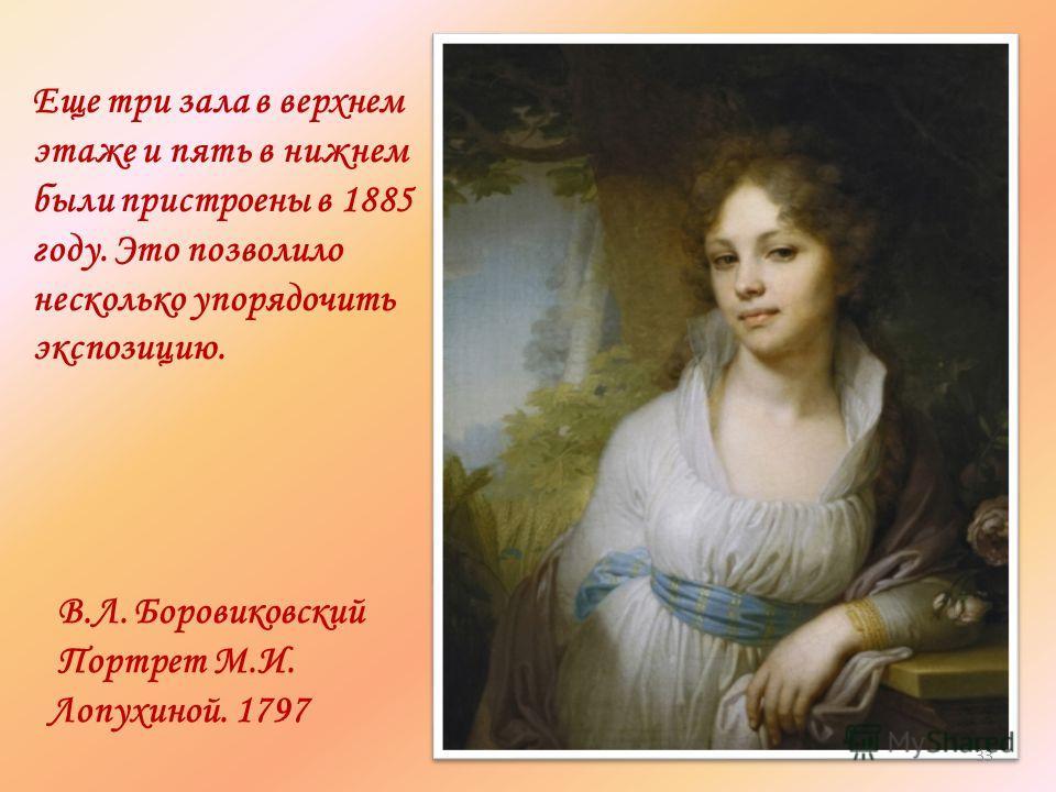 В.Л. Боровиковский Портрет М.И. Лопухиной. 1797 Еще три зала в верхнем этаже и пять в нижнем были пристроены в 1885 году. Это позволило несколько упорядочить экспозицию. 33