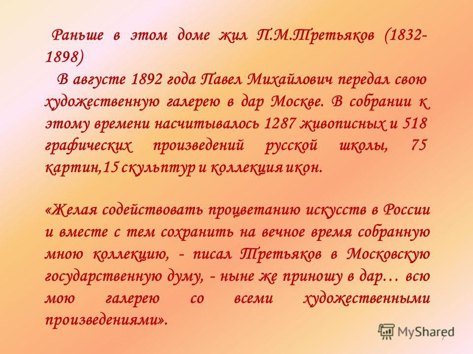Раньше в этом доме жил П.М.Третьяков (1832- 1898) В августе 1892 года Павел Михайлович передал свою художественную галерею в дар Москве. В собрании к этому времени насчитывалось 1287 живописных и 518 графических произведений русской школы, 75 картин,