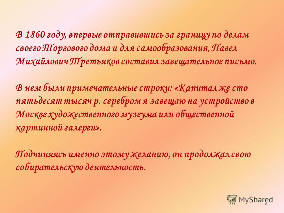 В 1860 году, впервые отправившись за границу по делам своего Торгового дома и для самообразования, Павел Михайлович Третьяков составил завещательное письмо. В нем были примечательные строки: «Капитал же сто пятьдесят тысяч р. серебром я завещаю на ус