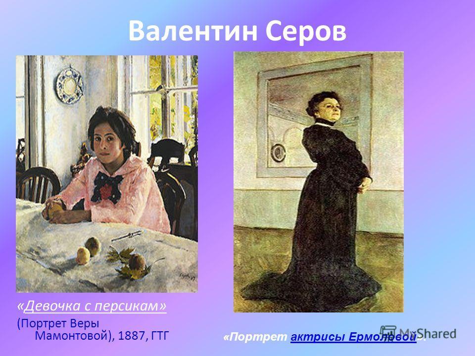 Валентин Серов «Девочка с персикам» (Портрет Веры Мамонтовой), 1887, ГТГ «Портрет актрисы Ермоловой».актрисы Ермоловой