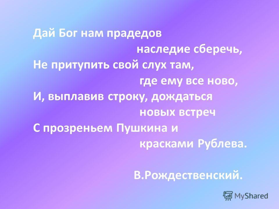 Дай Бог нам прадедов наследие сберечь, Не притупить свой слух там, где ему все ново, И, выплавив строку, дождаться новых встреч С прозреньем Пушкина и красками Рублева. В.Рождественский.