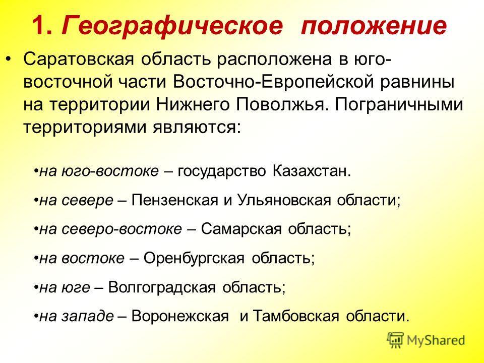 1. Географическое положение Саратовская область расположена в юго- восточной части Восточно-Европейской равнины на территории Нижнего Поволжья. Пограничными территориями являются: на юго-востоке – государство Казахстан. на севере – Пензенская и Ульян