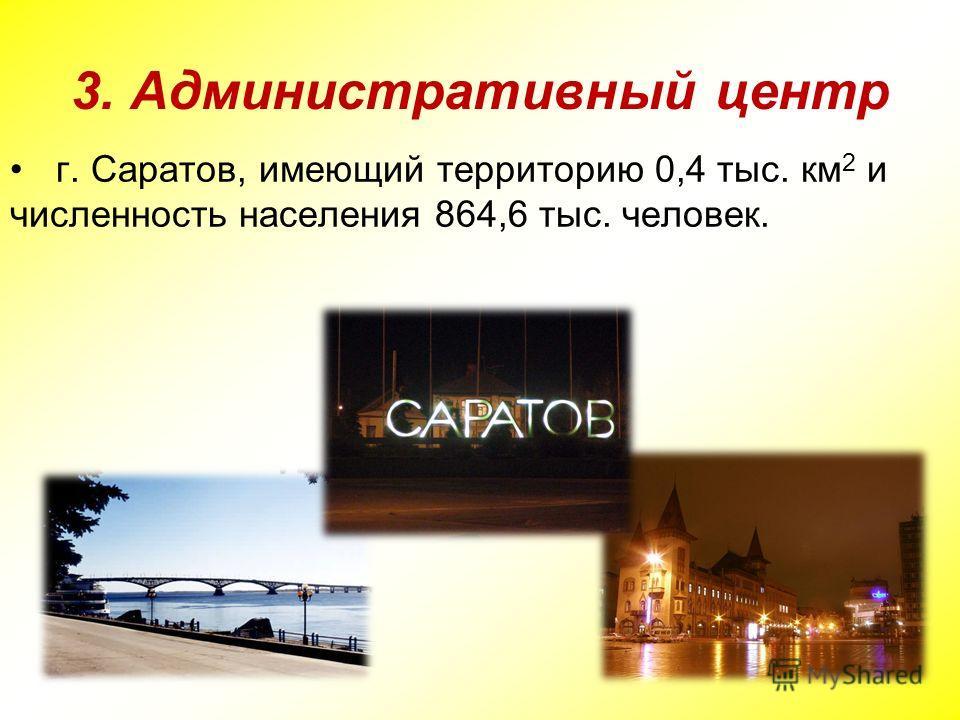 3. Административный центр г. Саратов, имеющий территорию 0,4 тыс. км 2 и численность населения 864,6 тыс. человек.