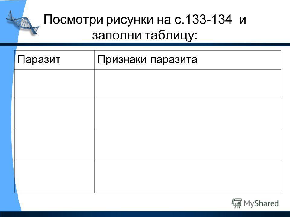 Посмотри рисунки на с.133-134 и заполни таблицу: ПаразитПризнаки паразита