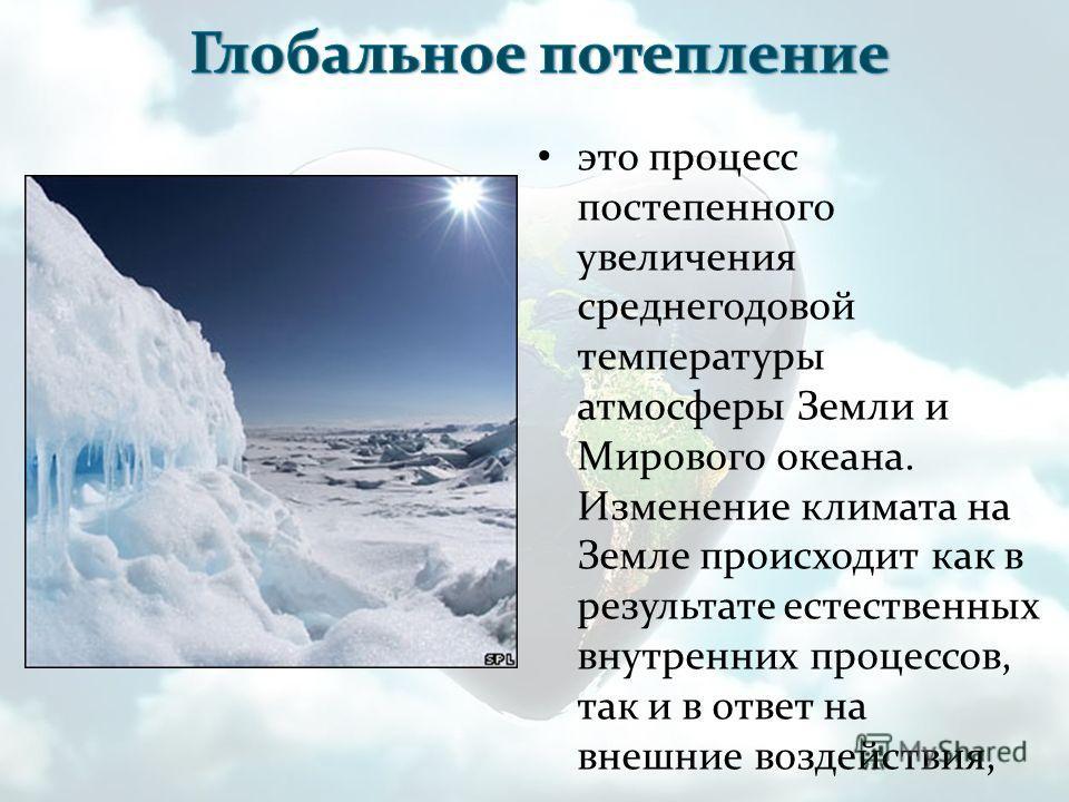 это процесс постепенного увеличения среднегодовой температуры атмосферы Земли и Мирового океана. Изменение климата на Земле происходит как в результате естественных внутренних процессов, так и в ответ на внешние воздействия,