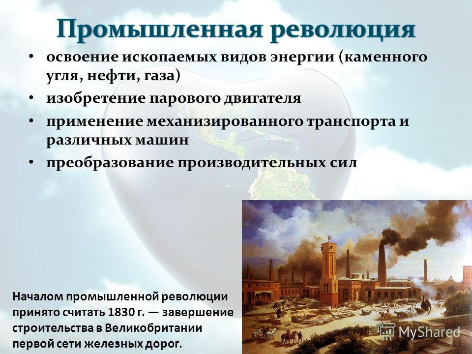 освоение ископаемых видов энергии (каменного угля, нефти, газа) изобретение парового двигателя применение механизированного транспорта и различных машин преобразование производительных сил Началом промышленной революции принято считать 1830 г. заверш