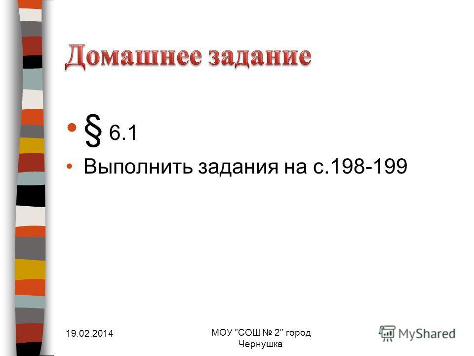 § 6.1 Выполнить задания на с.198-199 19.02.2014 МОУ СОШ 2 город Чернушка