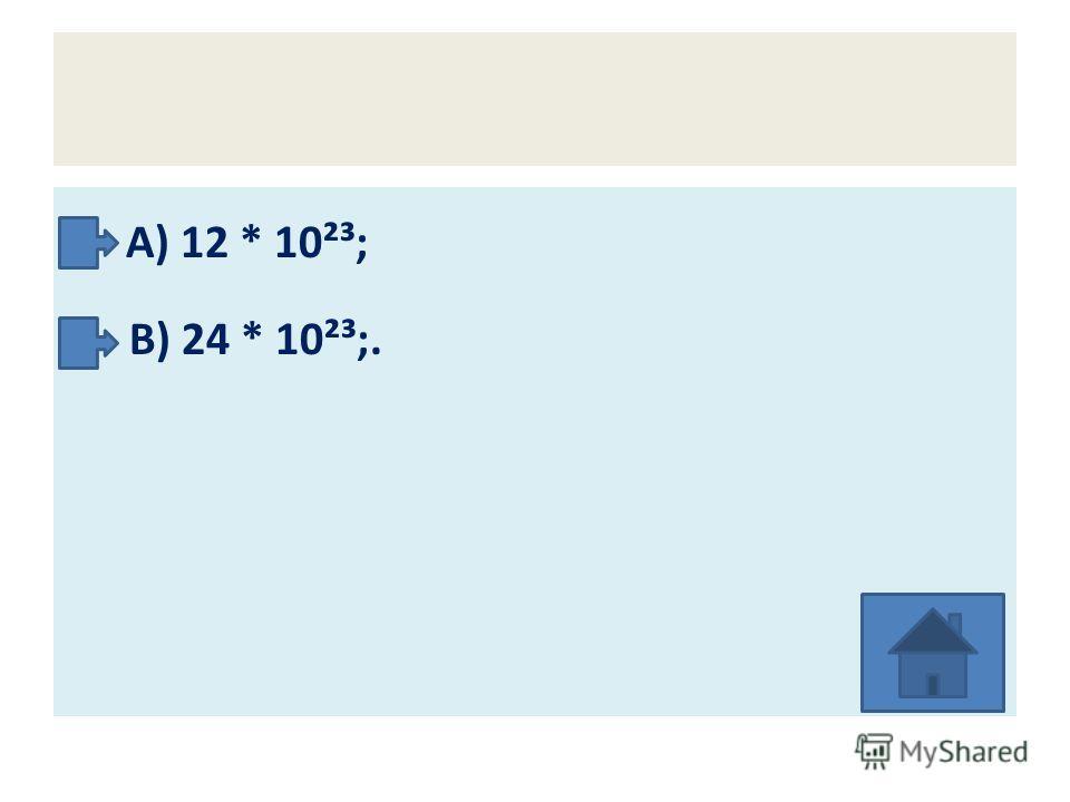 А) 12 * 10²³; В) 24 * 10²³;.