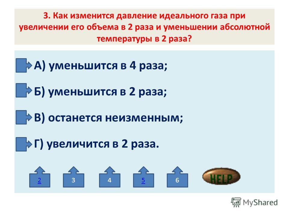 3. Как изменится давление идеального газа при увеличении его объема в 2 раза и уменьшении абсолютной температуры в 2 раза? А) уменьшится в 4 раза; Б) уменьшится в 2 раза; В) останется неизменным; Г) увеличится в 2 раза. 23456
