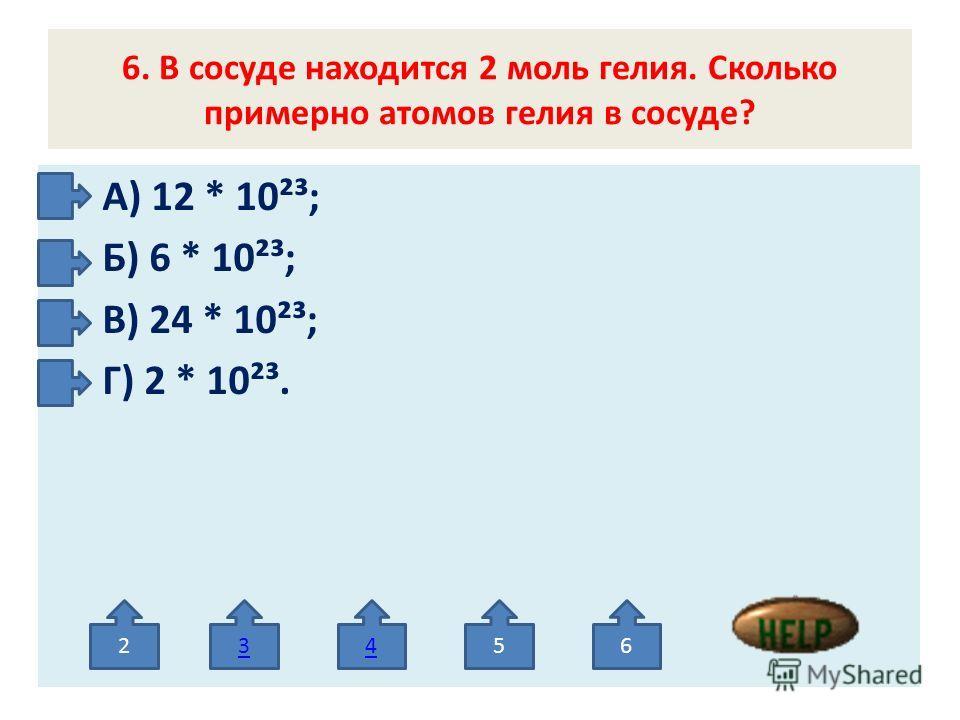 6. В сосуде находится 2 моль гелия. Сколько примерно атомов гелия в сосуде? А) 12 * 10²³; Б) 6 * 10²³; В) 24 * 10²³; Г) 2 * 10²³. 23456