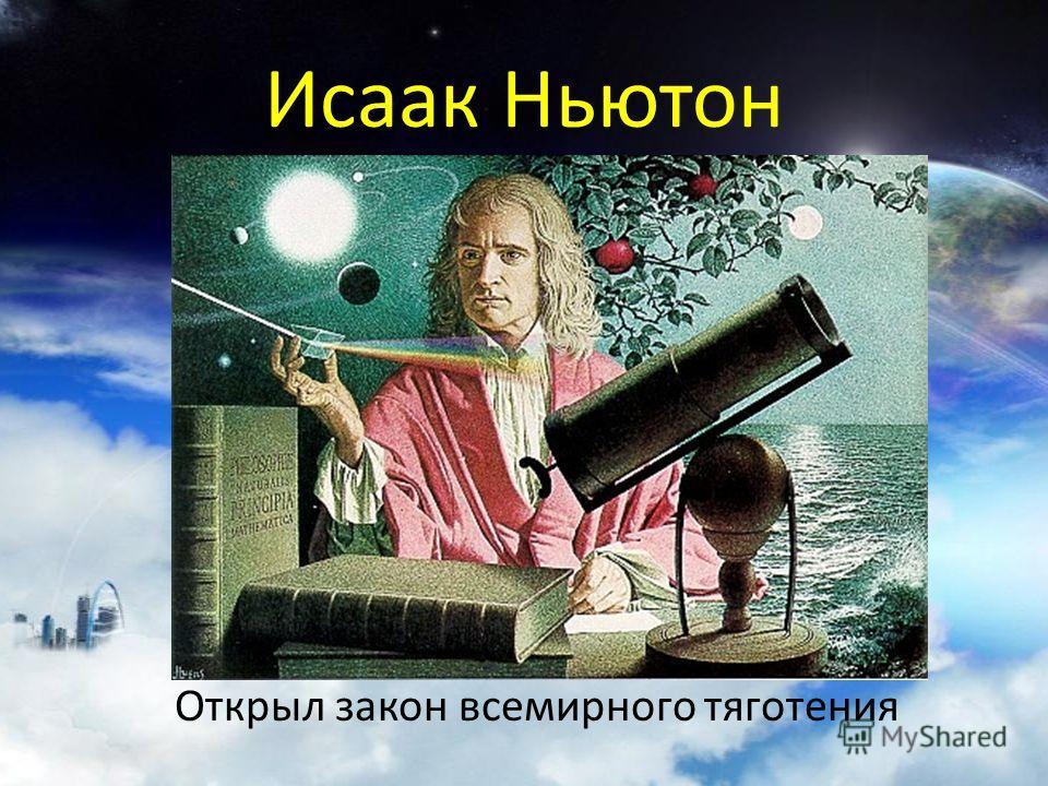 Исаак Ньютон Открыл закон всемирного тяготения