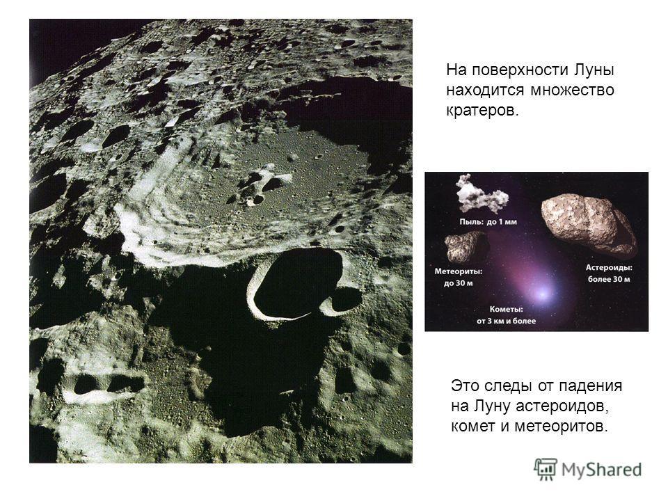 На поверхности Луны находится множество кратеров. Это следы от падения на Луну астероидов, комет и метеоритов.