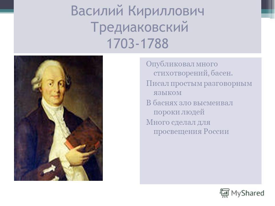 Василий Кириллович Тредиаковский 1703-1788 Опубликовал много стихотворений, басен. Писал простым разговорным языком В баснях зло высмеивал пороки людей Много сделал для просвещения России
