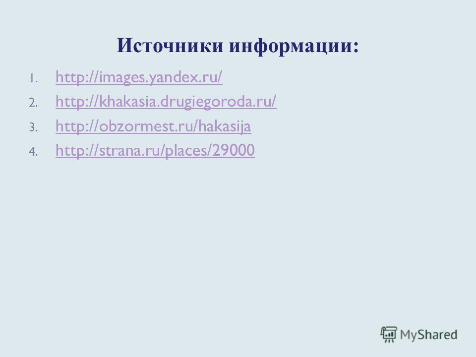 Источники информации: 1. http://images.yandex.ru/ http://images.yandex.ru/ 2. http://khakasia.drugiegoroda.ru/ http://khakasia.drugiegoroda.ru/ 3. http://obzormest.ru/hakasija http://obzormest.ru/hakasija 4. http://strana.ru/places/29000 http://stran