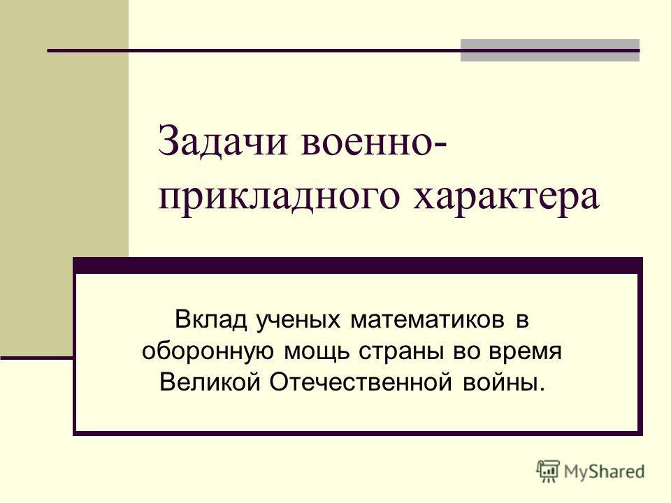 Задачи военно- прикладного характера Вклад ученых математиков в оборонную мощь страны во время Великой Отечественной войны.