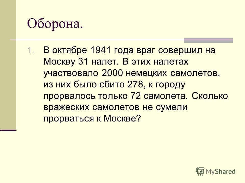 Оборона. 1. В октябре 1941 года враг совершил на Москву 31 налет. В этих налетах участвовало 2000 немецких самолетов, из них было сбито 278, к городу прорвалось только 72 самолета. Сколько вражеских самолетов не сумели прорваться к Москве?