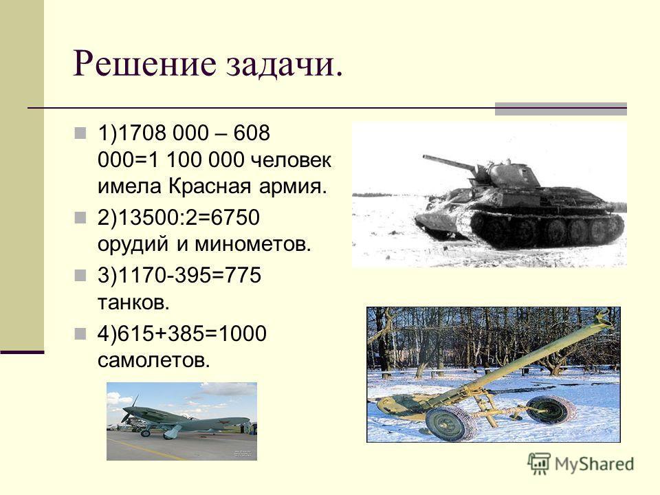 Решение задачи. 1)1708 000 – 608 000=1 100 000 человек имела Красная армия. 2)13500:2=6750 орудий и минометов. 3)1170-395=775 танков. 4)615+385=1000 самолетов.