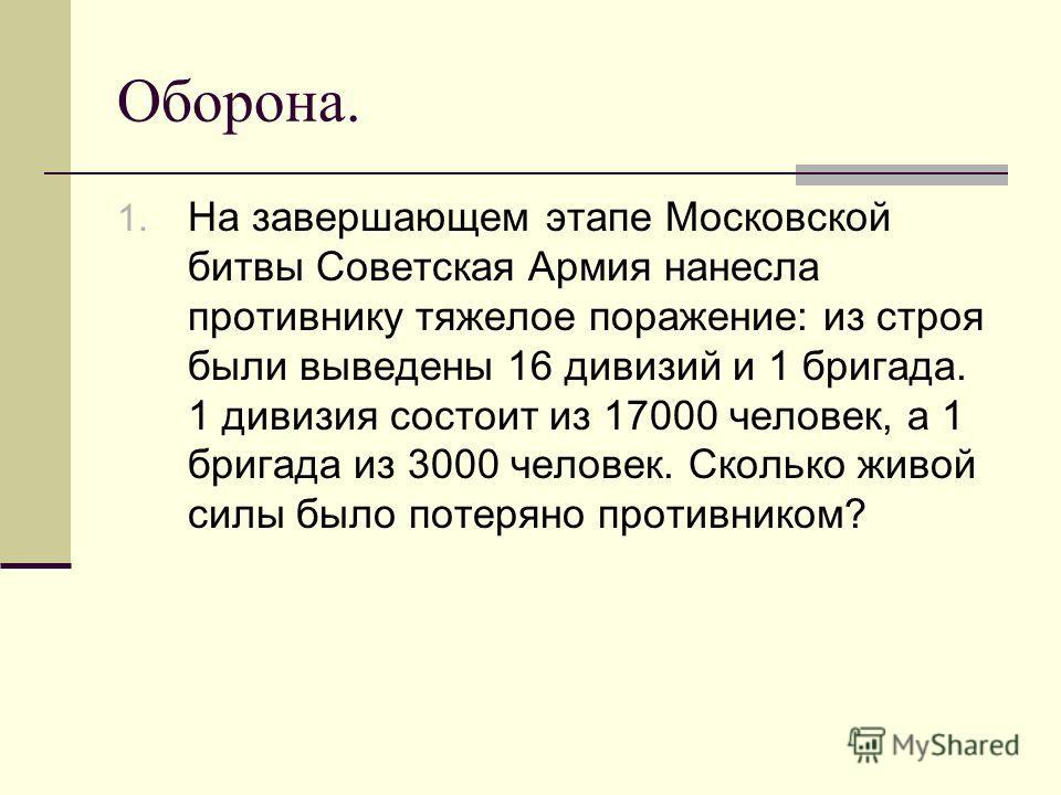 Оборона. 1. На завершающем этапе Московской битвы Советская Армия нанесла противнику тяжелое поражение: из строя были выведены 16 дивизий и 1 бригада. 1 дивизия состоит из 17000 человек, а 1 бригада из 3000 человек. Сколько живой силы было потеряно п