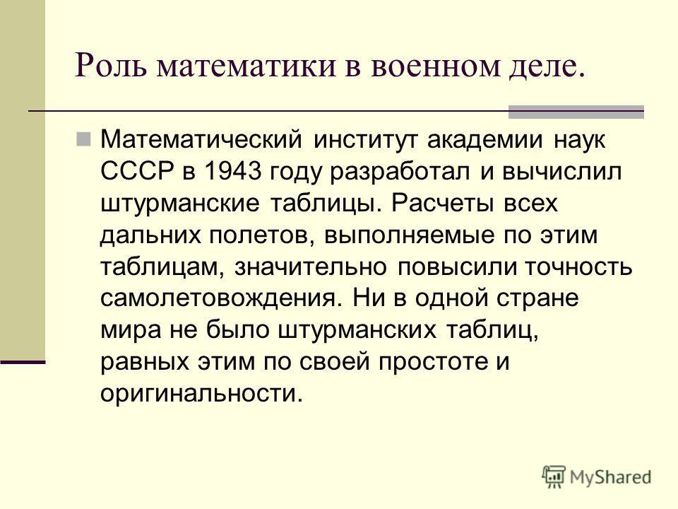 Роль математики в военном деле. Математический институт академии наук СССР в 1943 году разработал и вычислил штурманские таблицы. Расчеты всех дальних полетов, выполняемые по этим таблицам, значительно повысили точность самолетовождения. Ни в одной с