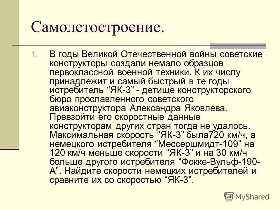 Самолетостроение. 1. В годы Великой Отечественной войны советские конструкторы создали немало образцов первоклассной военной техники. К их числу принадлежит и самый быстрый в те годы истребитель ЯК-3 - детище конструкторского бюро прославленного сове