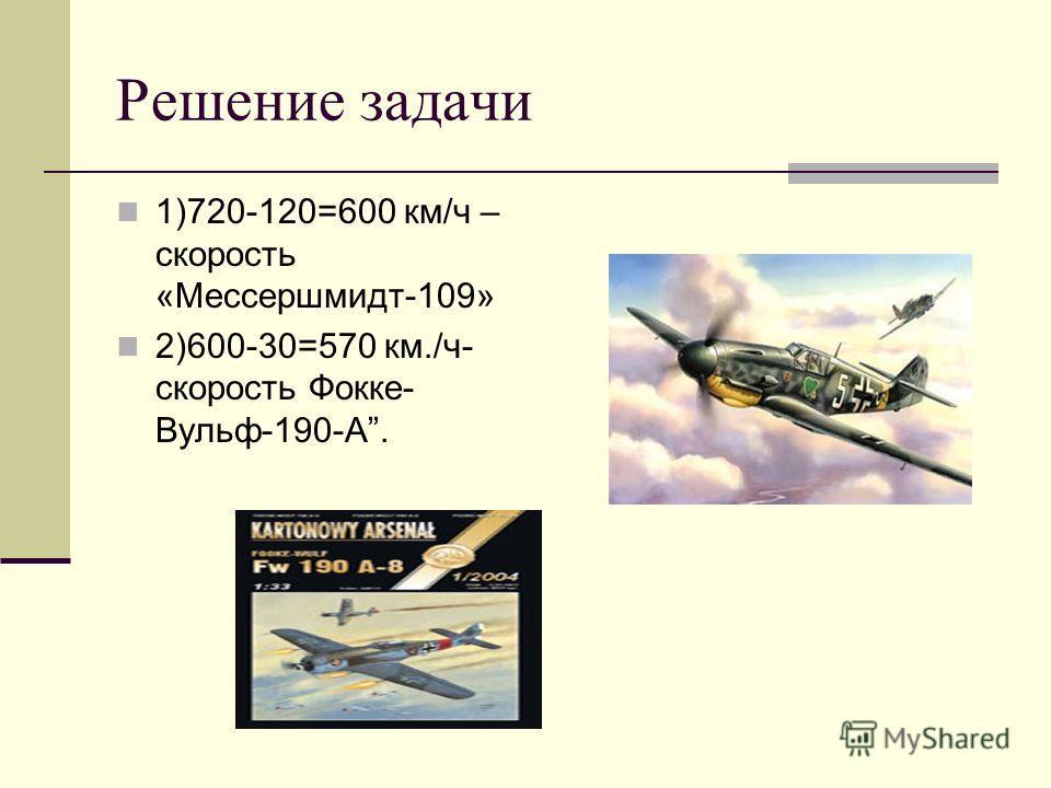 Решение задачи 1)720-120=600 км/ч – скорость «Мессершмидт-109» 2)600-30=570 км./ч- скорость Фокке- Вульф-190-А.