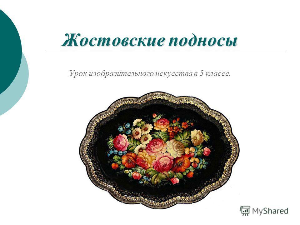 Жостовские подносы Жостовские подносы Урок изобразительного искусства в 5 классе.