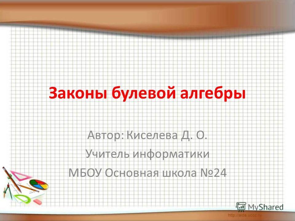Законы булевой алгебры Автор: Киселева Д. О. Учитель информатики МБОУ Основная школа 24