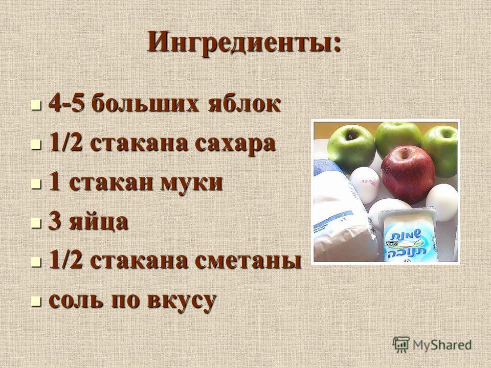 Ингредиенты: 4-5 больших яблок 4-5 больших яблок 1/2 стакана сахара 1/2 стакана сахара 1 стакан муки 1 стакан муки 3 яйца 3 яйца 1/2 стакана сметаны 1/2 стакана сметаны соль по вкусу соль по вкусу