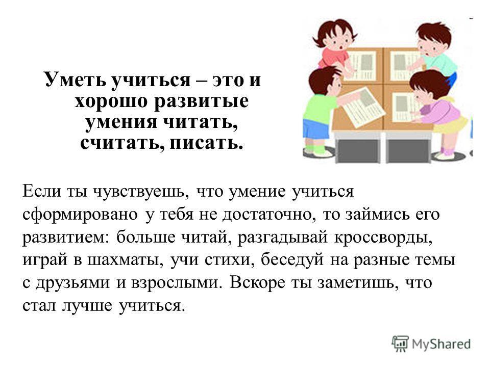Уметь учиться – это и хорошо развитые умения читать, считать, писать. Если ты чувствуешь, что умение учиться сформировано у тебя не достаточно, то займись его развитием: больше читай, разгадывай кроссворды, играй в шахматы, учи стихи, беседуй на разн