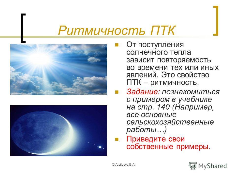 ©Vasilyeva E.A. Ритмичность ПТК От поступления солнечного тепла зависит повторяемость во времени тех или иных явлений. Это свойство ПТК – ритмичность. Задание: познакомиться с примером в учебнике на стр. 140 (Например, все основные сельскохозяйственн