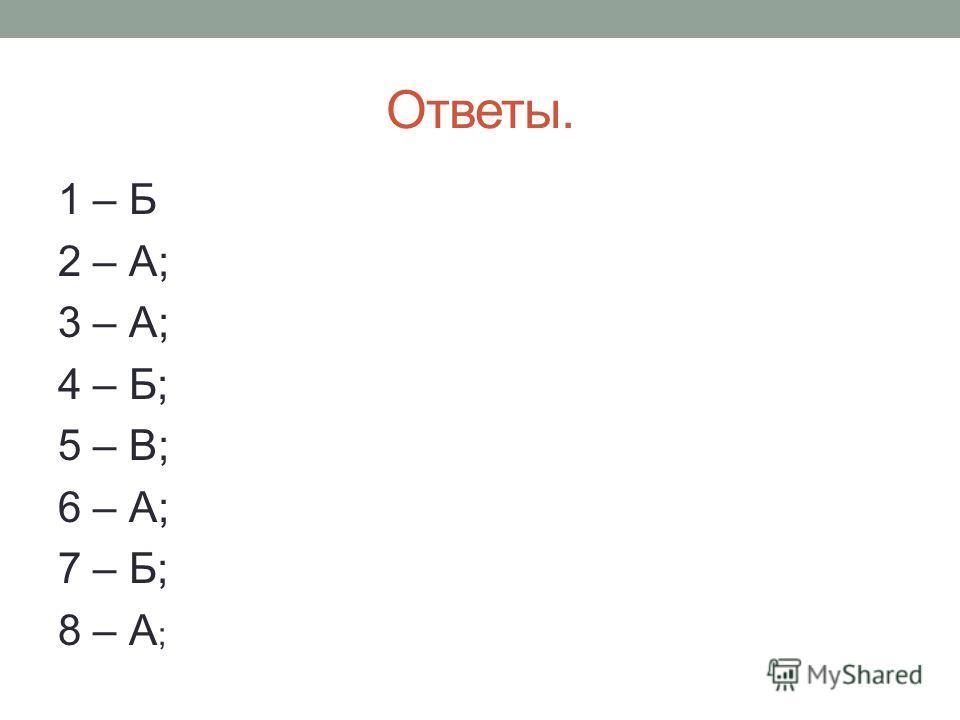 Ответы. 1 – Б 2 – А; 3 – А; 4 – Б; 5 – В; 6 – А; 7 – Б; 8 – А ;