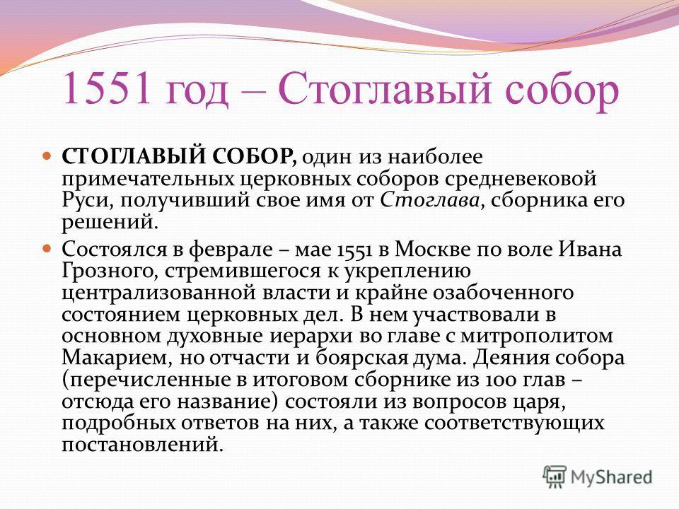 1551 год – Стоглавый собор СТОГЛАВЫЙ СОБОР, один из наиболее примечательных церковных соборов средневековой Руси, получивший свое имя от Стоглава, сборника его решений. Состоялся в феврале – мае 1551 в Москве по воле Ивана Грозного, стремившегося к у