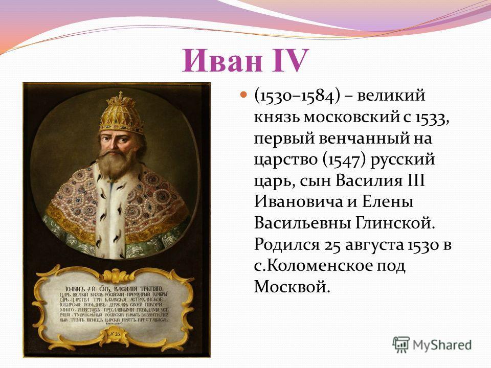 Иван IV (1530–1584) – великий князь московский с 1533, первый венчанный на царство (1547) русский царь, сын Василия III Ивановича и Елены Васильевны Глинской. Родился 25 августа 1530 в с.Коломенское под Москвой.