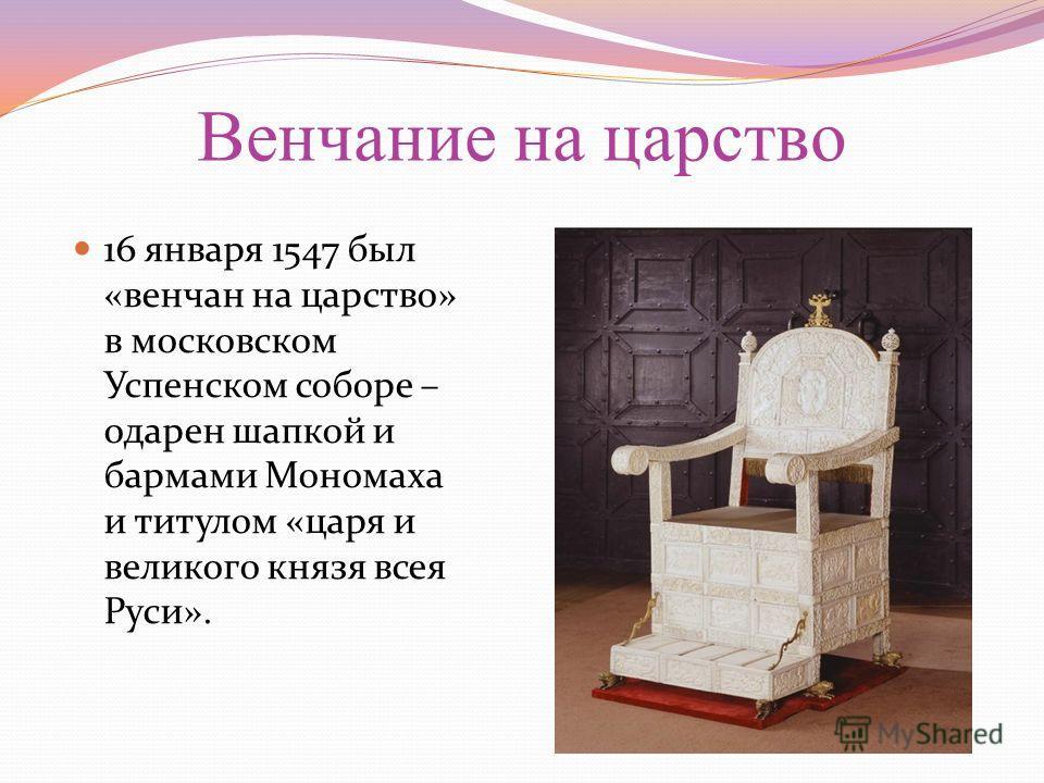 Венчание на царство 16 января 1547 был «венчан на царство» в московском Успенском соборе – одарен шапкой и бармами Мономаха и титулом «царя и великого князя всея Руси».