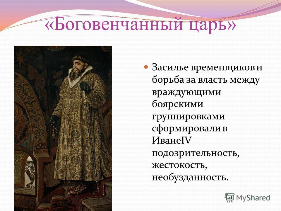 «Боговенчанный царь» Засилье временщиков и борьба за власть между враждующими боярскими группировками сформировали в ИванеIV подозрительность, жестокость, необузданность.