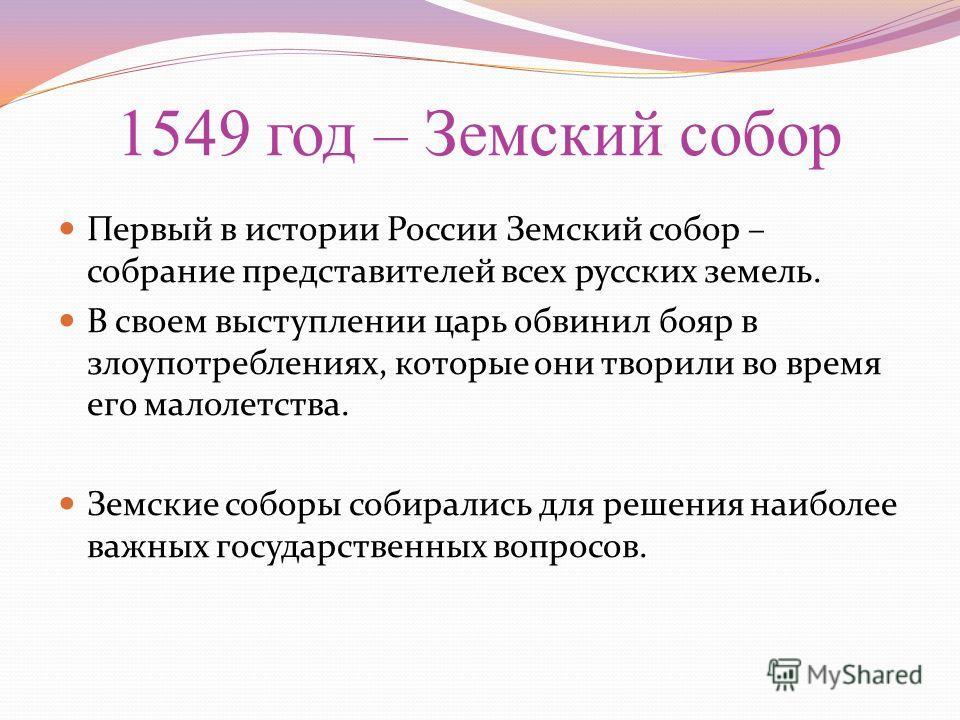 1549 год – Земский собор Первый в истории России Земский собор – собрание представителей всех русских земель. В своем выступлении царь обвинил бояр в злоупотреблениях, которые они творили во время его малолетства. Земские соборы собирались для решени