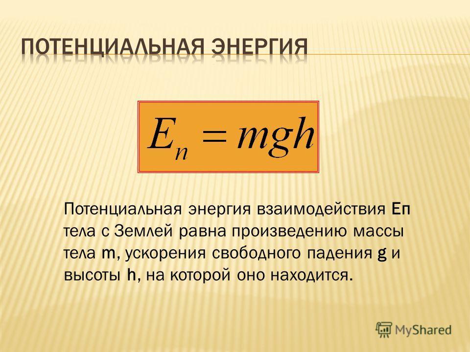 Потенциальная энергия взаимодействия Eп тела с Землей равна произведению массы тела m, ускорения свободного падения g и высоты h, на которой оно находится.