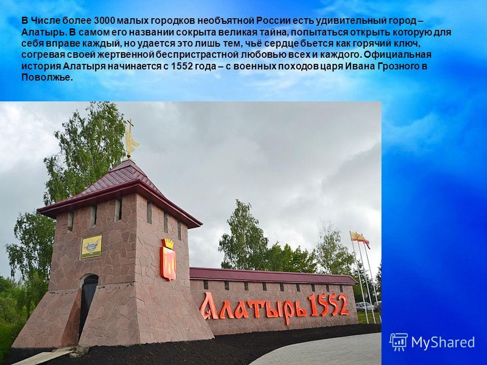 В Числе более 3000 малых городков необъятной России есть удивительный город – Алатырь. В самом его названии сокрыта великая тайна, попытаться открыть которую для себя вправе каждый, но удается это лишь тем, чьё сердце бьется как горячий ключ, согрева
