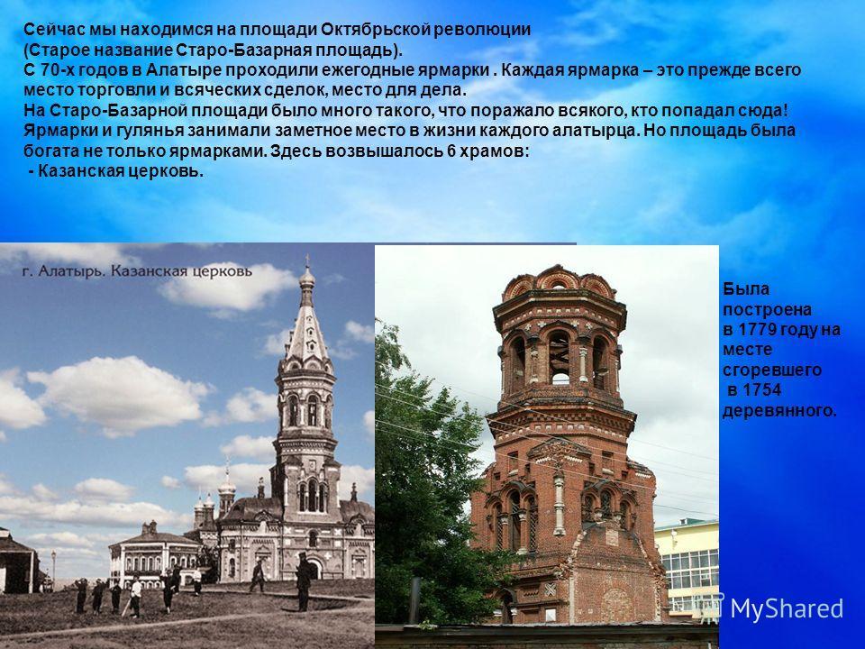 Сейчас мы находимся на площади Октябрьской революции (Старое название Старо-Базарная площадь). С 70-х годов в Алатыре проходили ежегодные ярмарки. Каждая ярмарка – это прежде всего место торговли и всяческих сделок, место для дела. На Старо-Базарной