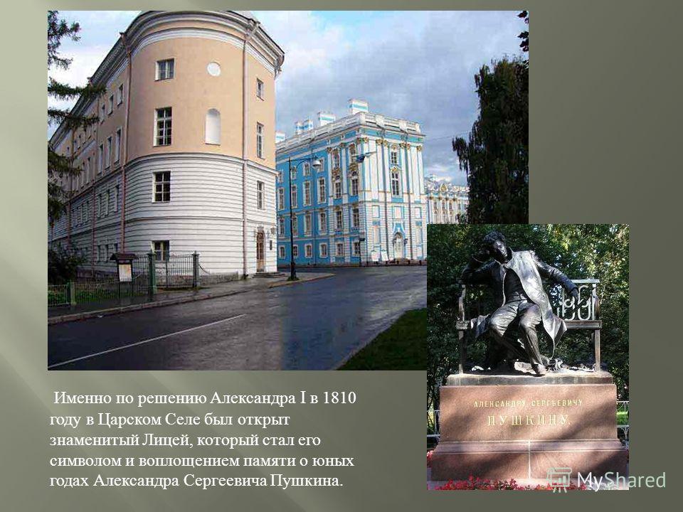 Именно по решению Александра I в 1810 году в Царском Селе был открыт знаменитый Лицей, который стал его символом и воплощением памяти о юных годах Александра Сергеевича Пушкина.