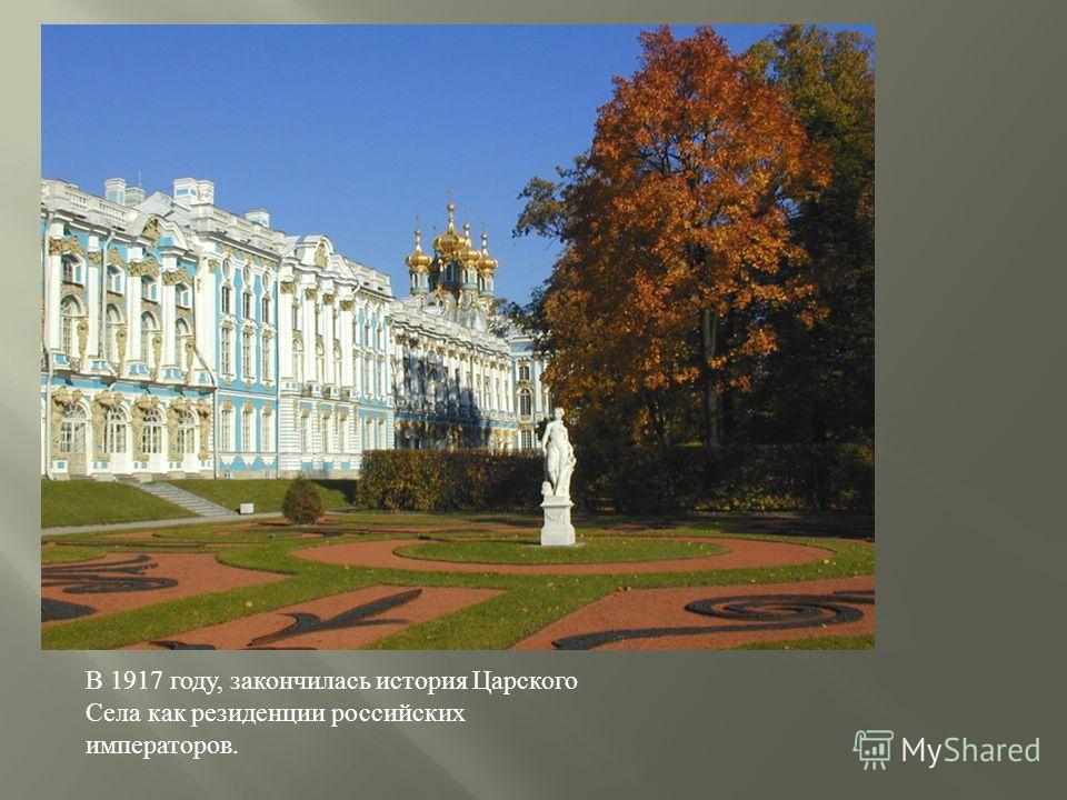 В 1917 году, закончилась история Царского Села как резиденции российских императоров.