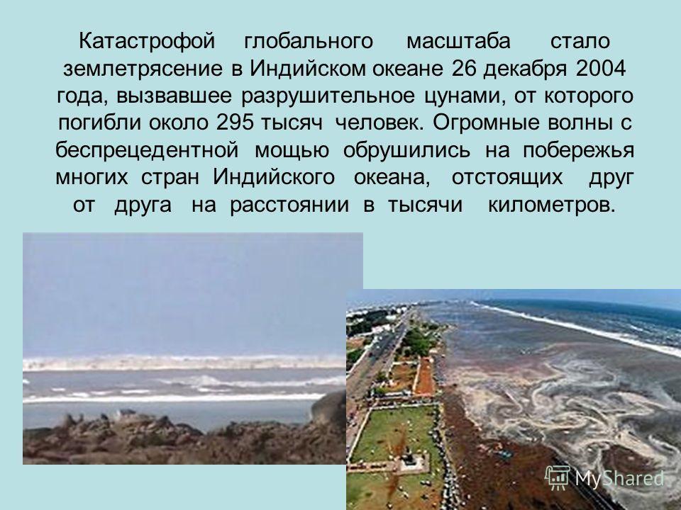 Катастрофой глобального масштаба стало землетрясение в Индийском океане 26 декабря 2004 года, вызвавшее разрушительное цунами, от которого погибли около 295 тысяч человек. Огромные волны с беспрецедентной мощью обрушились на побережья многих стран Ин