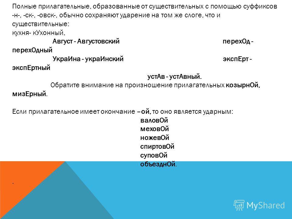 Полные прилагательные, образованные от существительных с помощью суффиксов -н-, -ск-, -овск-, обычно сохраняют ударение на том же слоге, что и существительные: кухня- кУхонный, Август - Августовский перехОд - перехОдный УкраИна - украИнский экспЕрт -