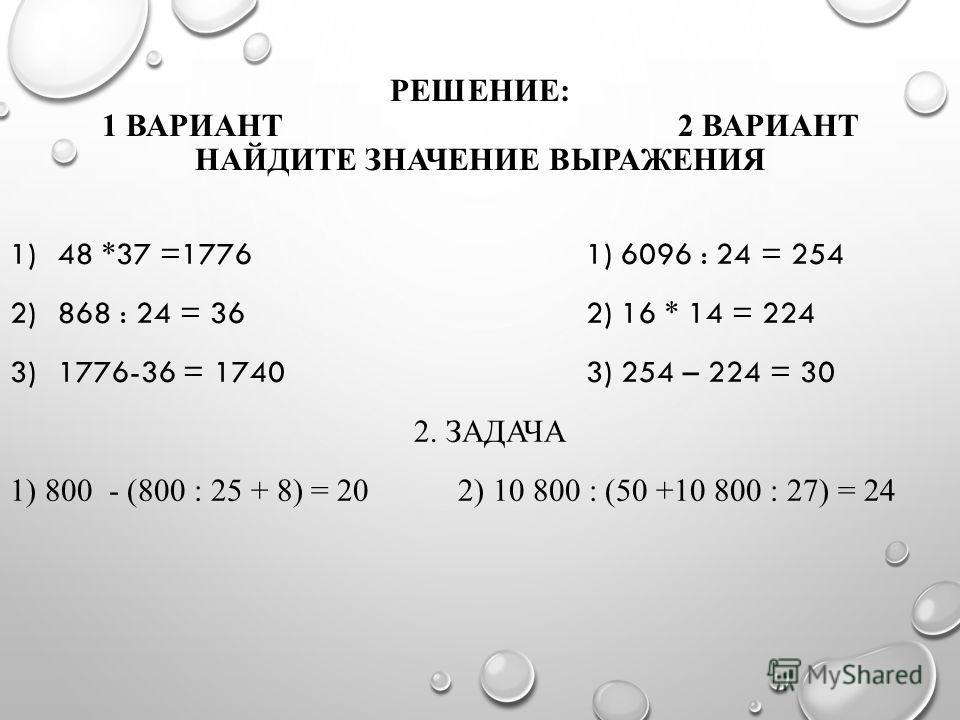 РЕШЕНИЕ: 1 ВАРИАНТ 2 ВАРИАНТ НАЙДИТЕ ЗНАЧЕНИЕ ВЫРАЖЕНИЯ 1)48 *37 =17761) 6096 : 24 = 254 2)868 : 24 = 362) 16 * 14 = 224 3)1776-36 = 17403) 254 – 224 = 30 2. ЗАДАЧА 1) 800 - (800 : 25 + 8) = 20 2) 10 800 : (50 +10 800 : 27) = 24